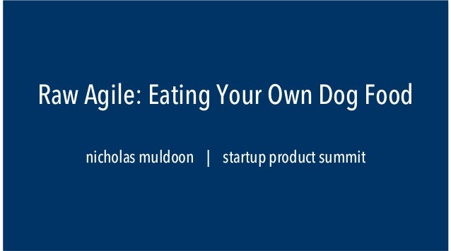 Raw Agile: Eating Your Own Dog Food    nicholas muldoon | startup product summit