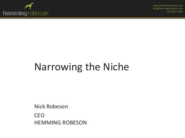 www.hemmingrobeson.com info@hemmingrobeson.com 020 3651 6993  Narrowing the Niche  Nick Robeson CEO HEMMING ROBESON