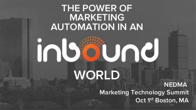 NEDMA Marketing Technology Summit Oct 1st Boston, MA THE POWER OF MARKETING AUTOMATION IN AN WORLD