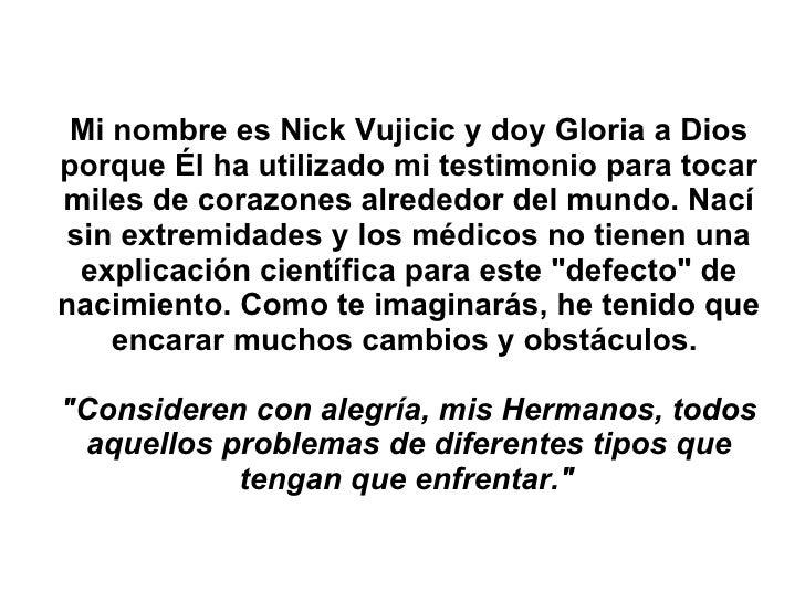 Mi nombre esNick Vujicic y doy Gloria a Dios porque Él ha utilizado mi testimonio para tocar miles de corazones alrededor...