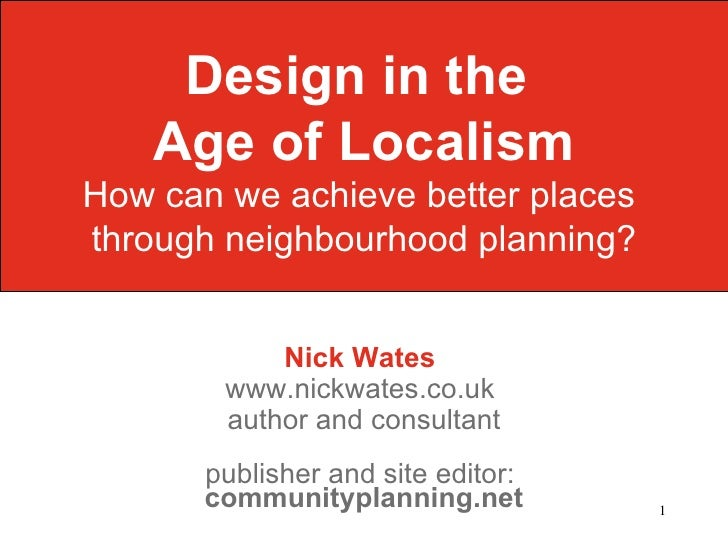 Design in the    Age of LocalismHow can we achieve better placesthrough neighbourhood planning?            Nick Wates     ...