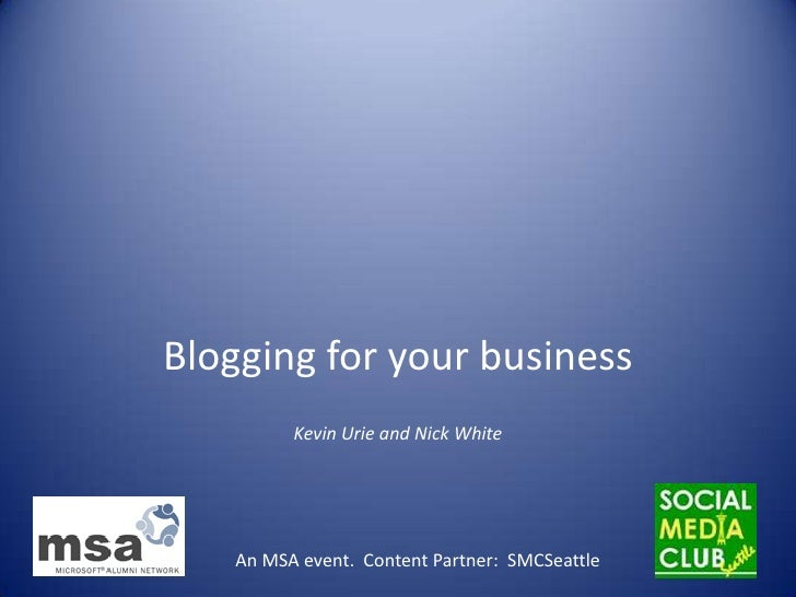 Blogging for your business<br />Kevin Urie and Nick White<br />An MSA event.  Content Partner:  SMCSeattle <br />