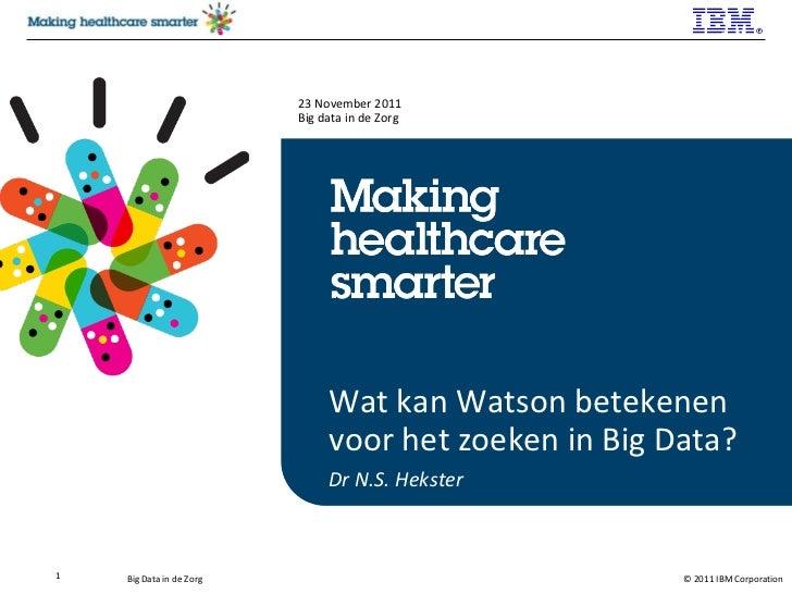 Wat kan Watson betekenen voor het zoeken in Big Data? Dr N.S. Hekster 23 November 2011 Big data in de Zorg