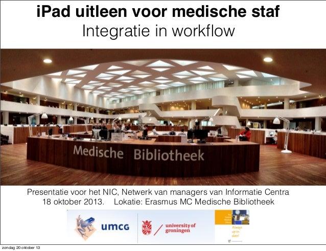 iPad uitleen voor medische staf Integratie in workflow  Presentatie voor het NIC, Netwerk van managers van Informatie Centr...