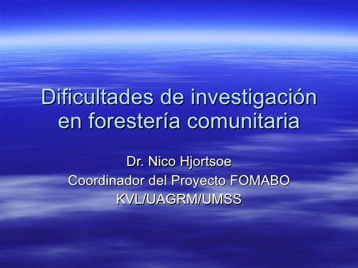 Dificultades de investigación en forestería comunitaria Dr. Nico Hjortsoe Coordinador del Proyecto FOMABO KVL/UAGRM/UMSS