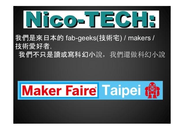 我們是來日本的 fab-geeks(技術宅) / makers / 技術愛好者. 我們不只是讀或寫科幻小說,我們還做科幻小說