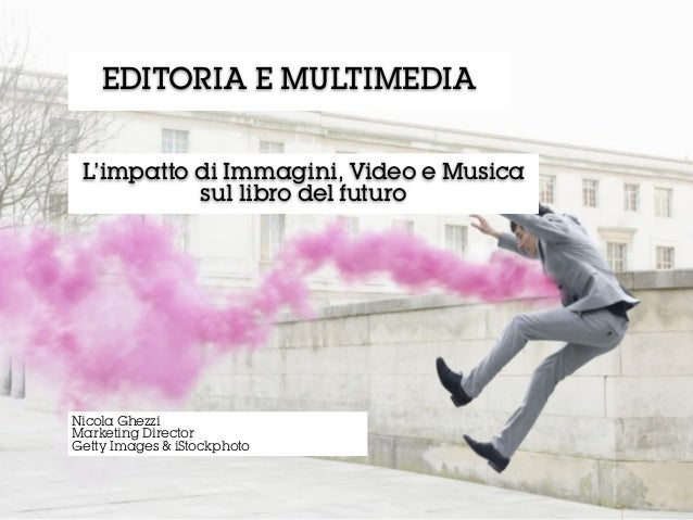 L'impatto di Immagini, Video e Musicasul libro del futuroEDITORIA E MULTIMEDIANicola GhezziMarketing DirectorGetty Images ...