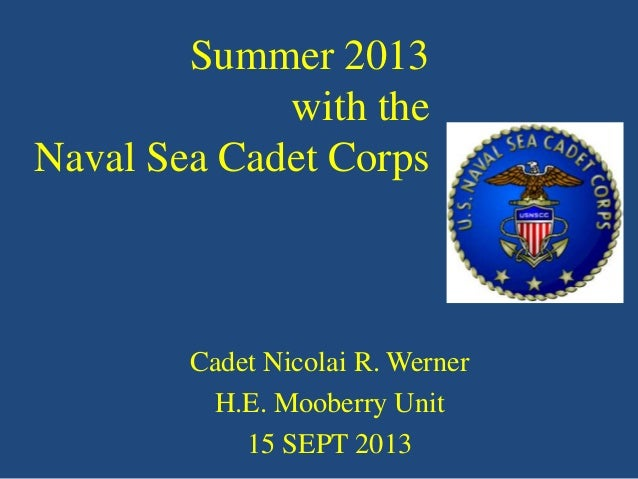Summer 2013 with the Naval Sea Cadet Corps  Cadet Nicolai R. Werner H.E. Mooberry Unit 15 SEPT 2013