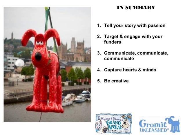 IN SUMMARY 1. Tell your story with passion 2. Target & engage with your funders 3. Communicate, communicate, communicate 4...