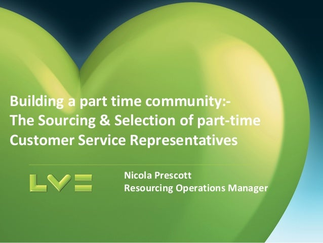 Building a part time community:- The Sourcing & Selection of part-time Customer Service Representatives Nicola Prescott Re...