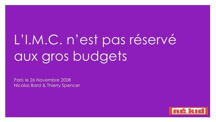 L'I.M.C. n'est pas réservé aux gros budgets  Paris le 26 Novembre 2008 Nicolas Bard & Thierry Spencer