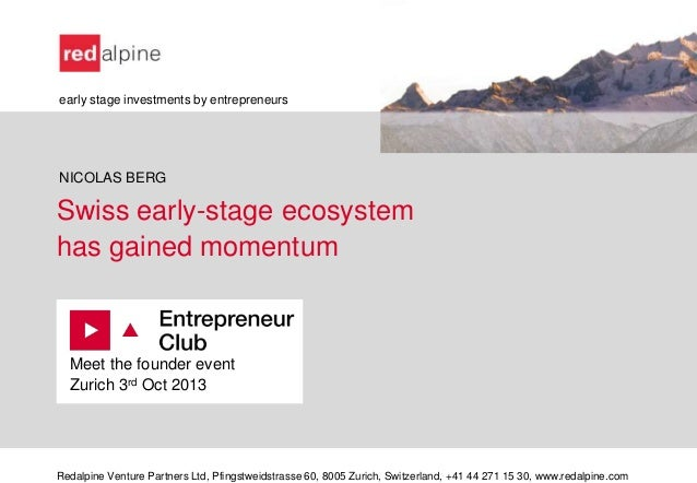 Swiss early-stage ecosystem has gained momentum Meet the founder event Zurich 3rd Oct 2013 Redalpine Venture Partners Ltd,...