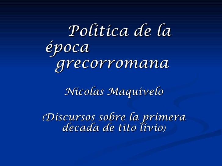 Politica de laépoca grecorromana    Nicolas Maquivelo(Discursos         sobre la primera   decada de tito livio)