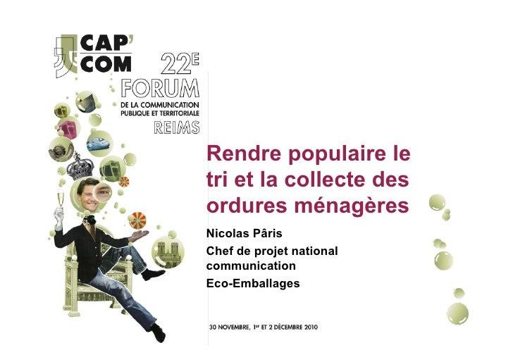 Rendre populaire letri et la collecte desordures ménagèresNicolas PârisChef de projet nationalcommunicationEco-Emballages