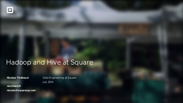 Hadoop and Hive at Square Nicolas Thiébaud ! nicothieb@ nicolas@squareup.com Data Engineering at Square July 2014