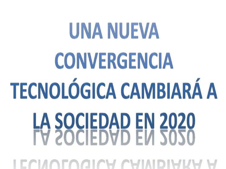 UNA NUEVA CONVERGENCIA TECNOLÓGICA CAMBIARÁ A LA SOCIEdAD EN 2020 <br />