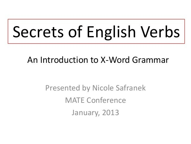 Secrets of English Verbs  An Introduction to X-Word Grammar      Presented by Nicole Safranek           MATE Conference   ...