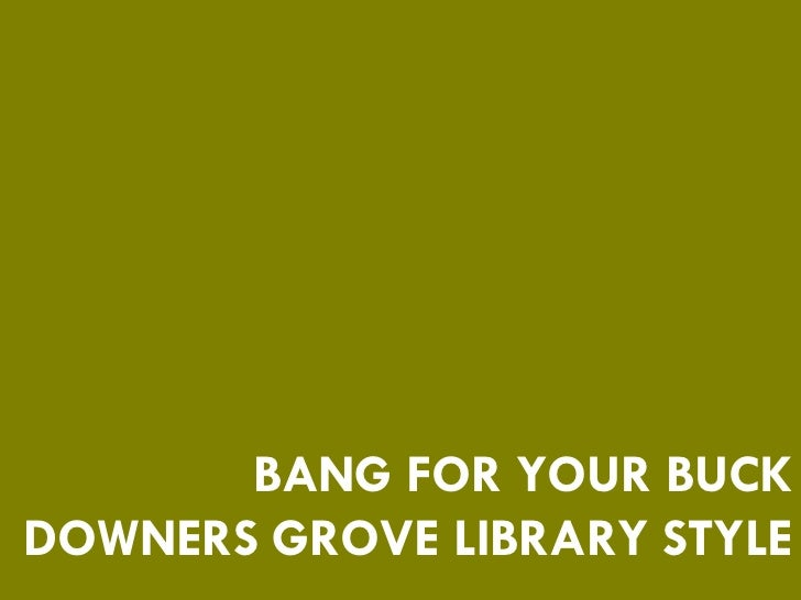 BANG FOR YOUR BUCK DOWNERS GROVE LIBRARY STYLE