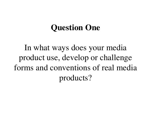 Question One In what ways does your media product use, develop or challenge forms and conventions of real media products?