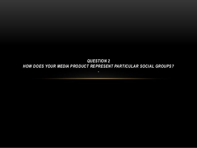 QUESTION 2 HOW DOES YOUR MEDIA PRODUCT REPRESENT PARTICULAR SOCIAL GROUPS? -
