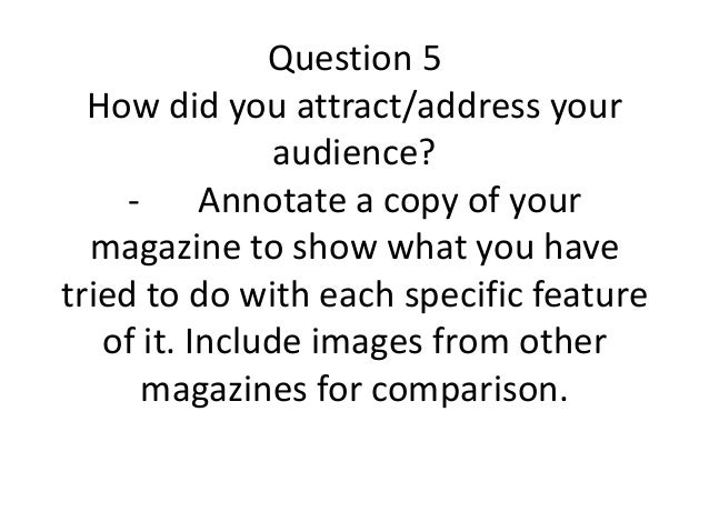 Question 5 How did you attract/address your audience? - Annotate a copy of your magazine to show what you have tried to do...