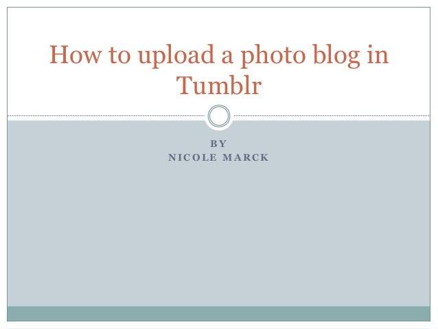 B Y N I C O L E M A R C K How to upload a photo blog in Tumblr