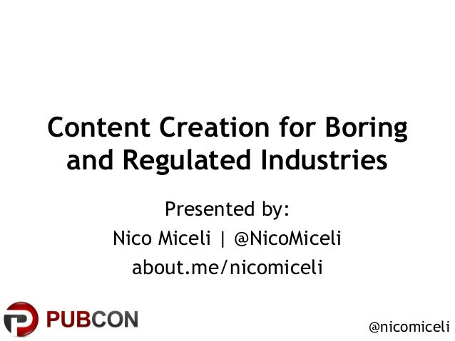 Content Creation for Boring and Regulated Industries Presented by: Nico Miceli | @NicoMiceli about.me/nicomiceli @nicomice...