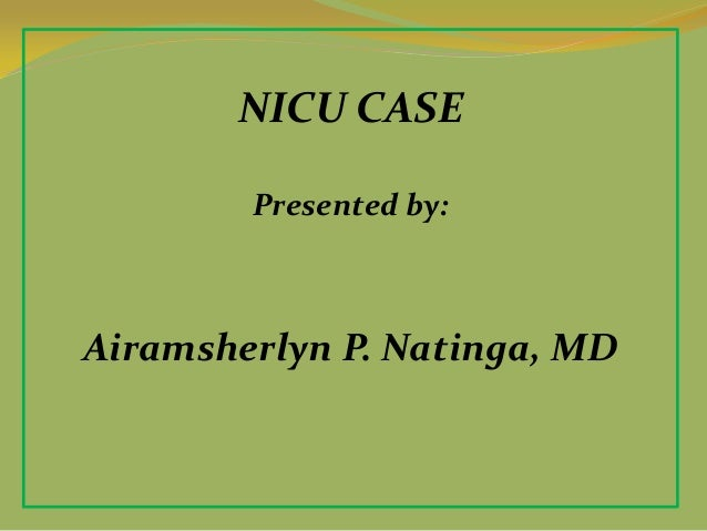 NICU CASE Presented by: Airamsherlyn P. Natinga, MD