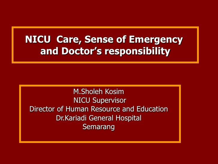 NICU  Care, Sense of Emergency   and Doctor's responsibility  M.Sholeh Kosim  NICU Supervisor Director of Human Resource a...