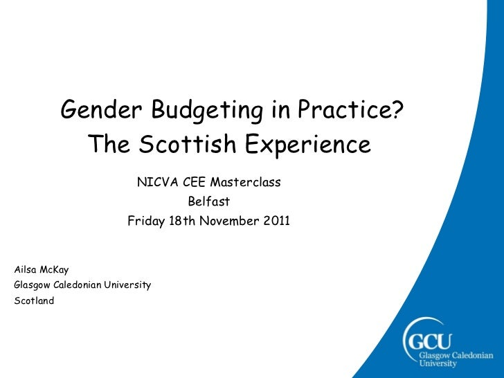 Gender Budgeting in Practice? The Scottish Experience NICVA CEE Masterclass Belfast Friday 18th November 2011 Ailsa McKa...