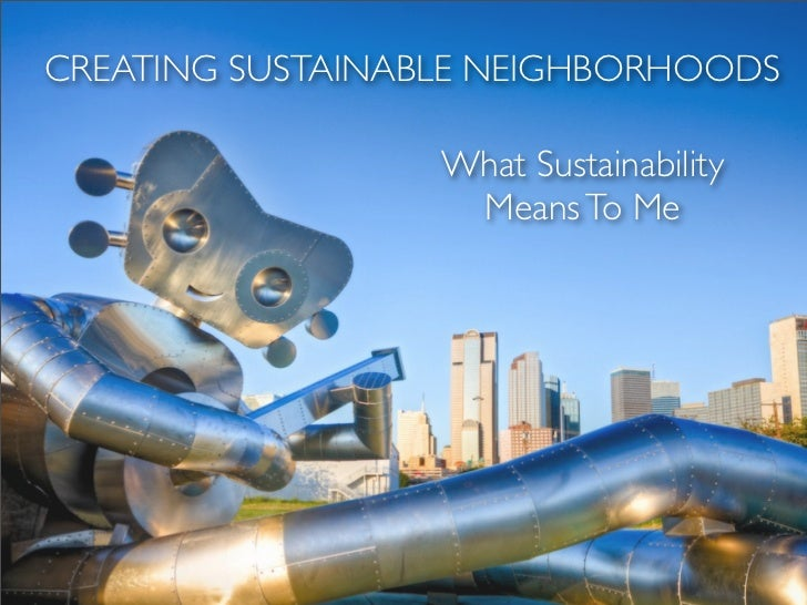CREATING SUSTAINABLE NEIGHBORHOODS                  What Sustainability                   Means To Me