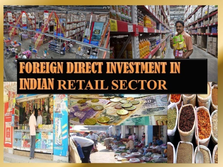 fdi in retail sector in india Organised retailing, in india allowing fdi in its retail sector fdi-financed retailers in china took between 5 and 10 years to post profits.