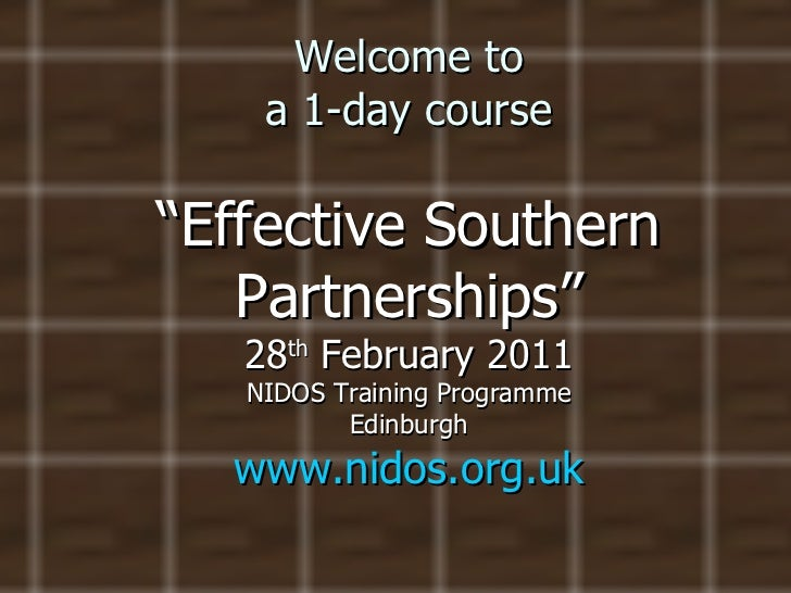 """Welcome to a 1-day course """"Effective Southern Partnerships"""" 28 th  February 2011 NIDOS Training Programme Edinburgh www.ni..."""