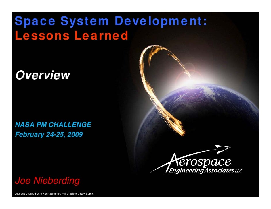Space System Development:Lessons LearnedOverviewNASA PM CHALLENGEFebruary 24-25, 2009Joe NieberdingLessons Learned One Hou...