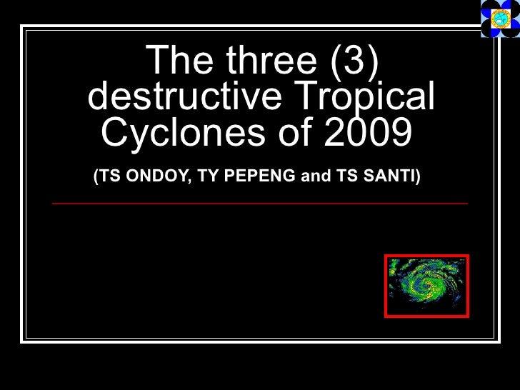 The three (3) destructive Tropical Cyclones of 2009   (TS ONDOY, TY PEPENG and TS SANTI)