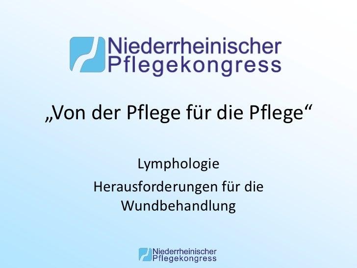 """""""Von der Pflege für die Pflege""""           Lymphologie     Herausforderungen für die         Wundbehandlung"""