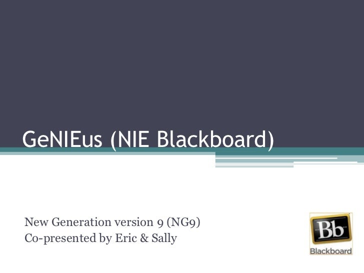 GeNIEus (NIE Blackboard)<br />New Generation version 9 (NG9)<br />Co-presented by Eric & Sally<br />