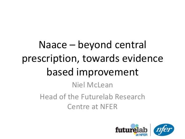 Naace – beyond centralprescription, towards evidence     based improvement            Niel McLean   Head of the Futurelab ...