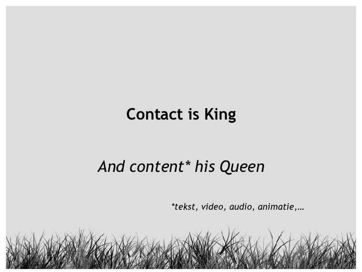 Contact is King And content* his Queen *tekst, video, audio, animatie,…