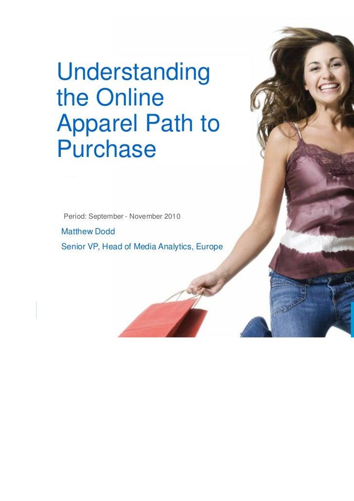Understandingthe OnlineApparel Path toPurchasePeriod: September - November 2010Matthew DoddSenior VP, Head of Media Analyt...