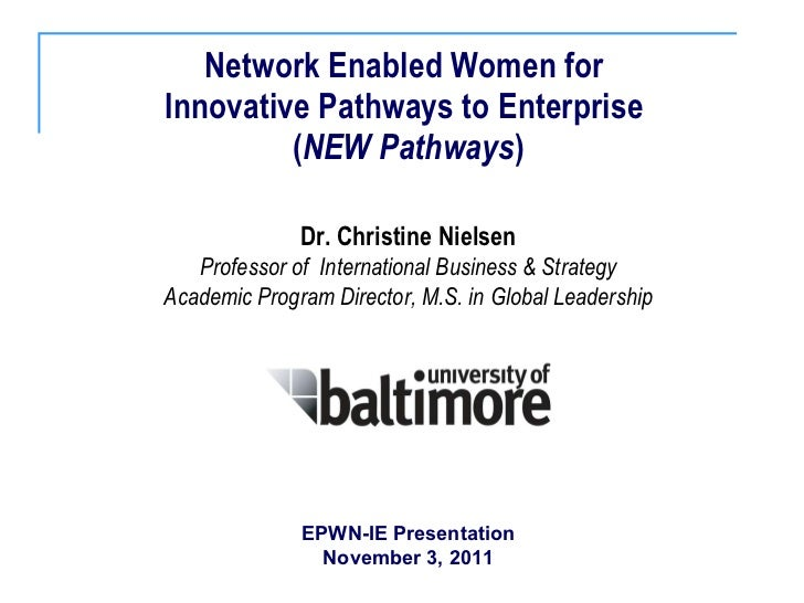 Network Enabled Women for  Innovative Pathways to Enterprise  ( NEW Pathways ) Dr. Christine Nielsen Professor of  Interna...