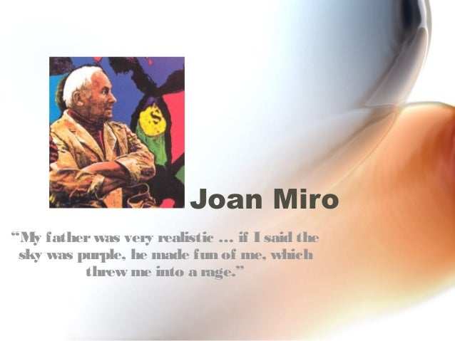 """Joan Miro""""My father was very realistic … if I said the sky was purple, he made fun of me, which          threw me into a r..."""