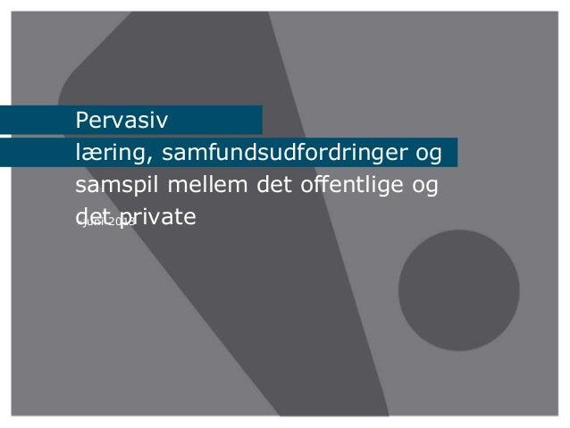 –juni 2013Pervasivlæring, samfundsudfordringer ogsamspil mellem det offentlige ogdet private