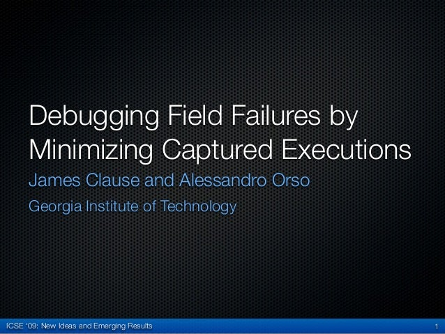 ICSE '09: New Ideas and Emerging ResultsDebugging Field Failures byMinimizing Captured ExecutionsJames Clause and Alessand...
