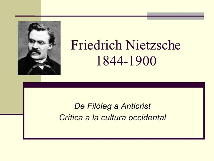 Friedrich Nietzsche 1844-1900 De Filòleg a Anticrist Crítica a la cultura occidental