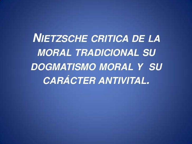 NIETZSCHE CRITICA DE LA MORAL TRADICIONAL SUDOGMATISMO MORAL Y SU  CARÁCTER ANTIVITAL.