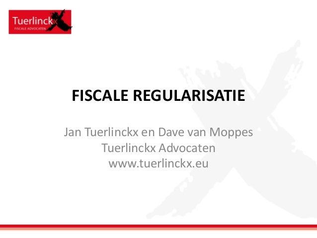 FISCALE REGULARISATIE Jan Tuerlinckx en Dave van Moppes Tuerlinckx Advocaten www.tuerlinckx.eu