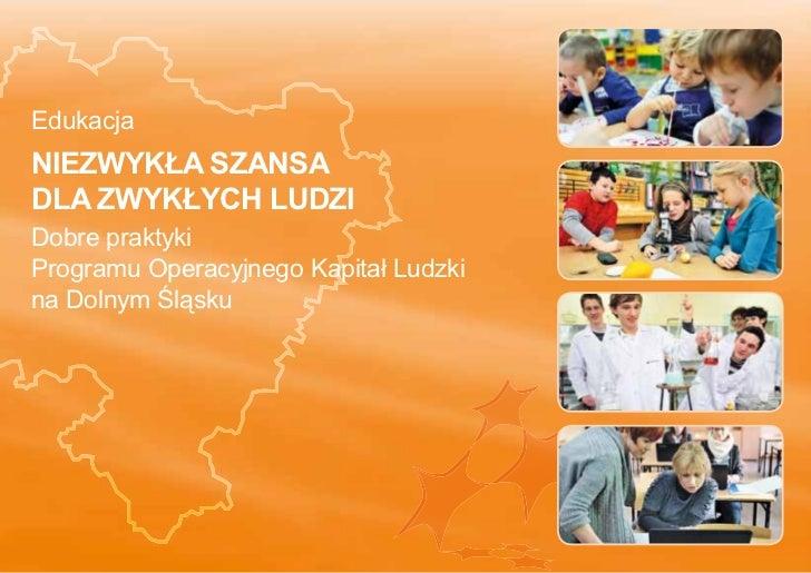 EdukacjaNIEZWYKŁA SZANSADLA ZWYKŁYCH LUDZIDobre praktykiProgramu Operacyjnego Kapitał Ludzkina Dolnym Śląsku