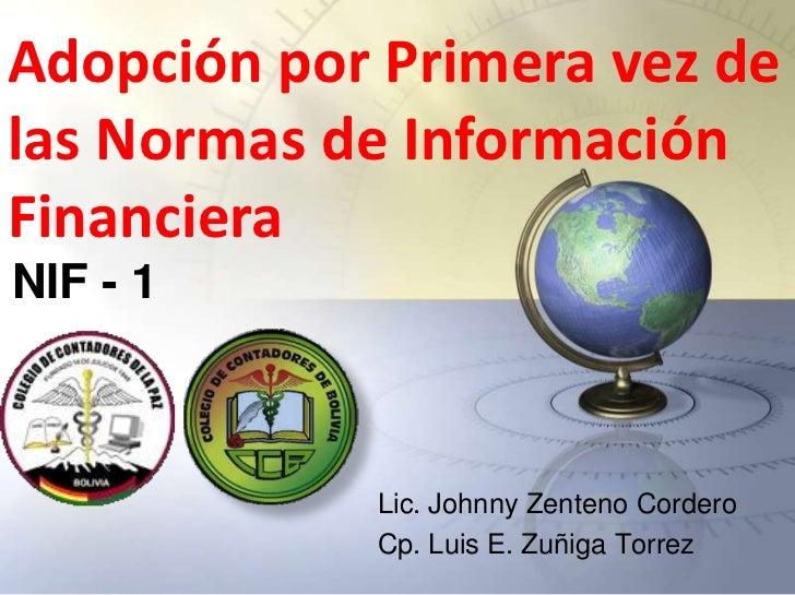 Adopción por Primera vez delas Normas de InformaciónFinancieraNIF - 1            Lic. Johnny Zenteno Cordero            Cp...