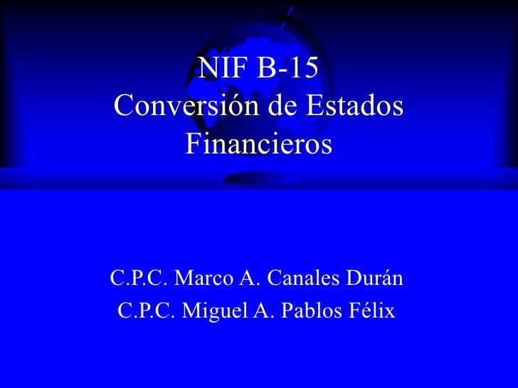 NIF B-15 Conversión de Estados Financieros C.P.C. Marco A. Canales Durán C.P.C. Miguel A. Pablos Félix